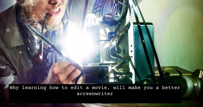 Why learning how to edit a movie, will make you a better screenwriter